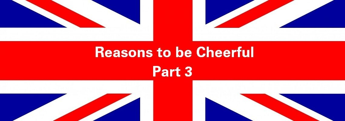 Reasons to be Cheerful: Part 3