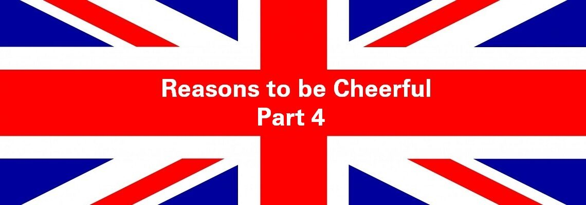 Reasons to be Cheerful: Part 4