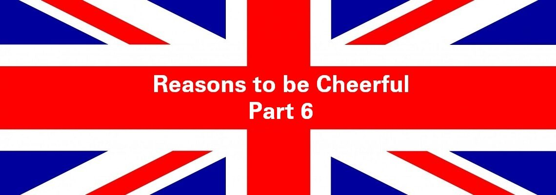 Reasons to be Cheerful: Part 6